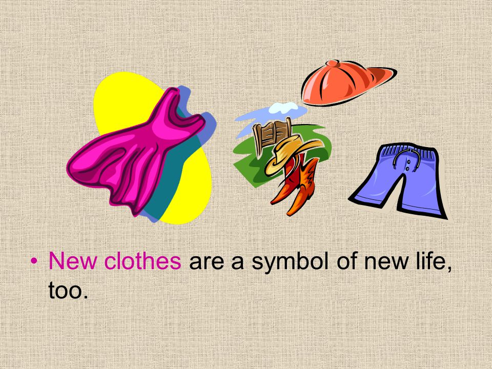 New clothes are a symbol of new life, too.