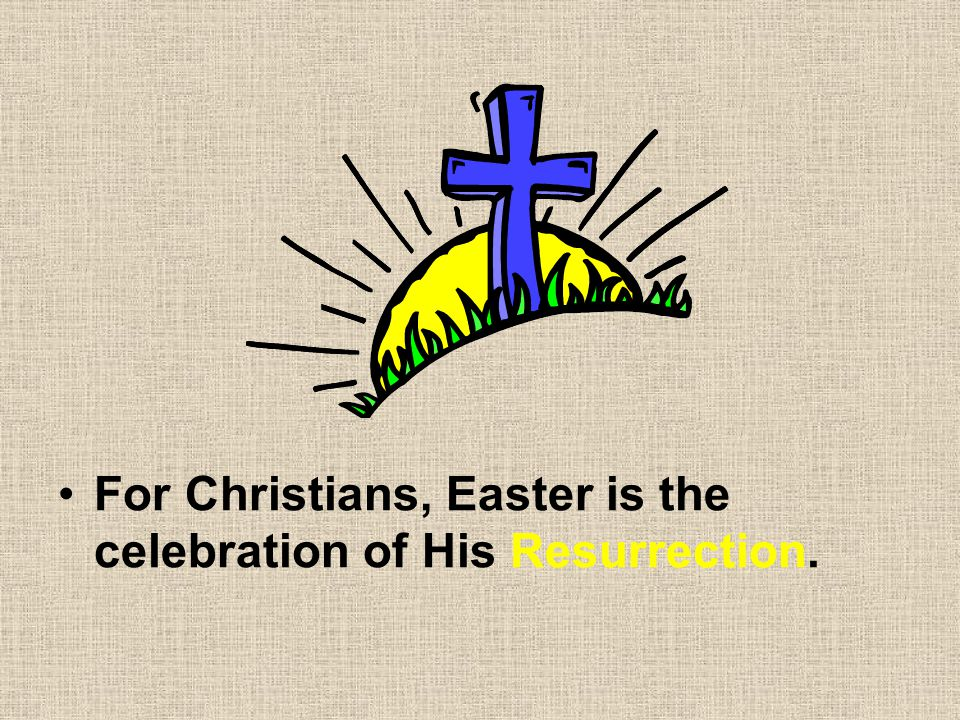 For Christians, Easter is the celebration of His Resurrection.