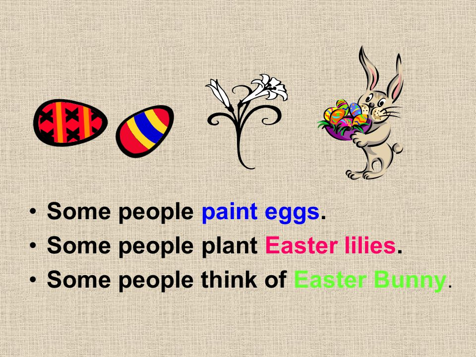 Some people paint eggs. Some people plant Easter lilies. Some people think of Easter Bunny.