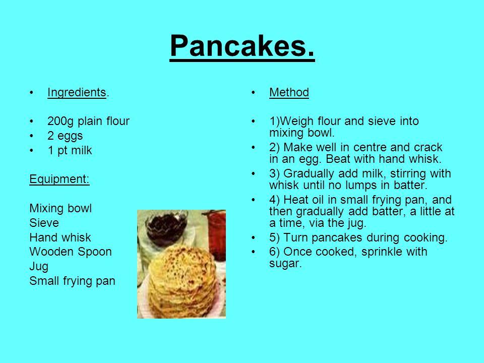 Pancakes. Ingredients. 200g plain flour 2 eggs 1 pt milk Equipment: