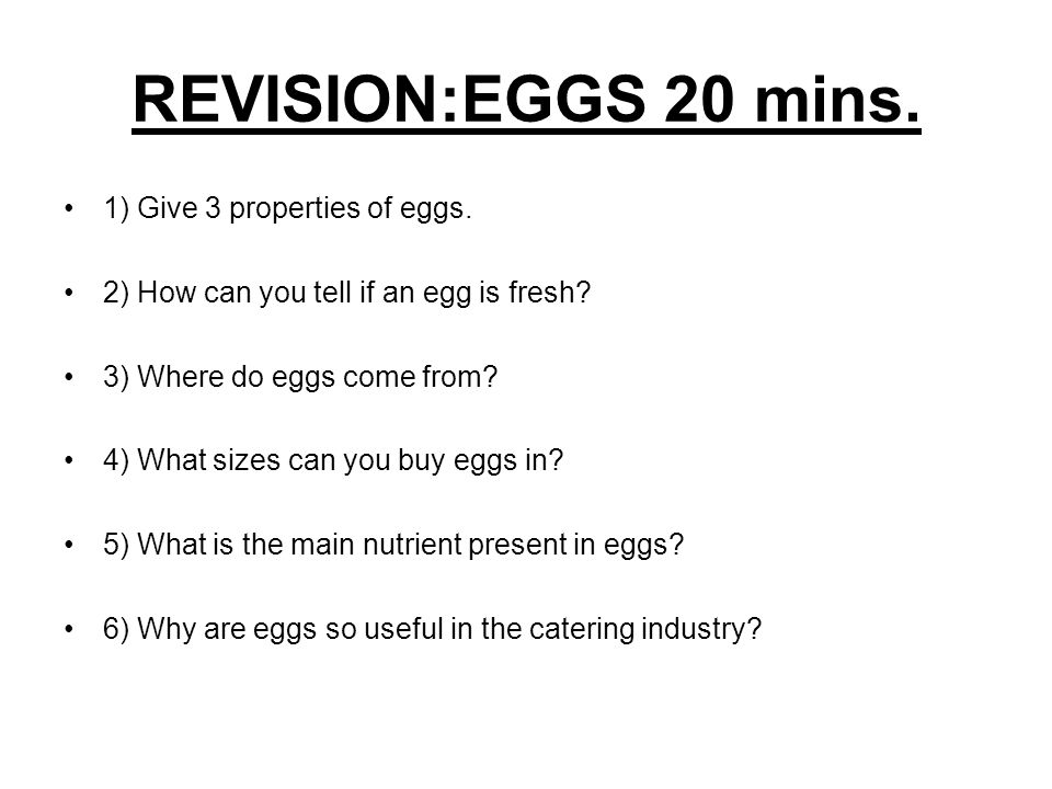REVISION:EGGS 20 mins. 1) Give 3 properties of eggs.