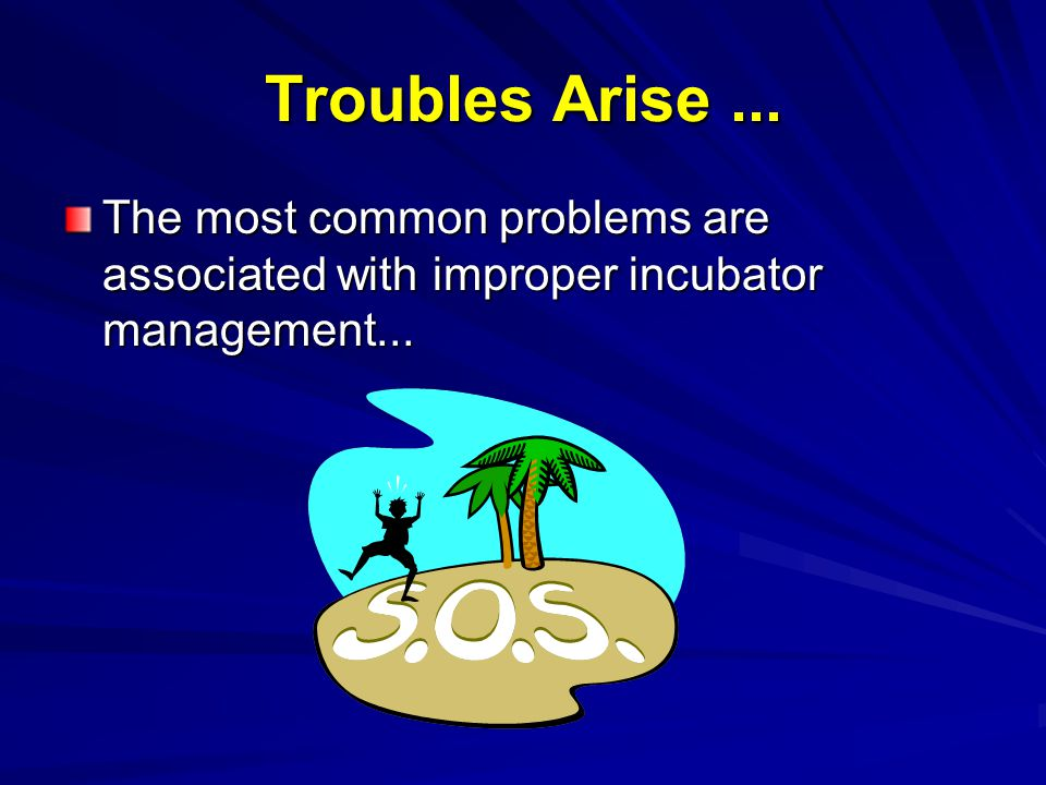 Troubles Arise ... The most common problems are associated with improper incubator management...