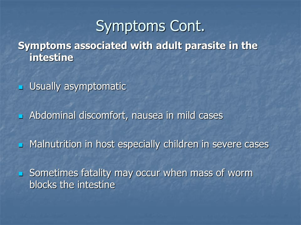 Symptoms Cont. Symptoms associated with adult parasite in the intestine. Usually asymptomatic. Abdominal discomfort, nausea in mild cases.