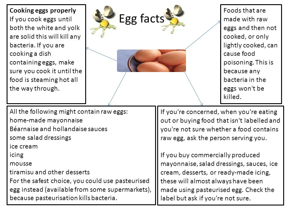 Cooking eggs properly If you cook eggs until both the white and yolk are solid this will kill any bacteria. If you are cooking a dish containing eggs, make sure you cook it until the food is steaming hot all the way through.