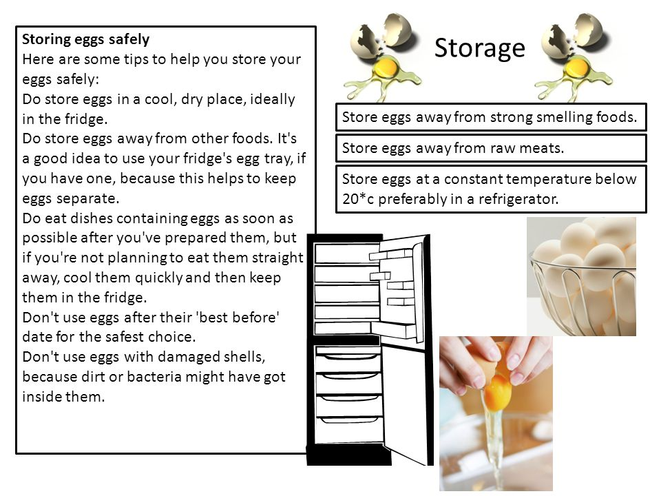Storing eggs safely Here are some tips to help you store your eggs safely: Do store eggs in a cool, dry place, ideally in the fridge.