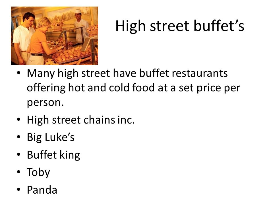 High street buffet's Many high street have buffet restaurants offering hot and cold food at a set price per person.