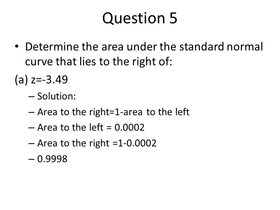 Question 5 Determine the area under the standard normal curve that lies to the right of: (a) z=-3.49.