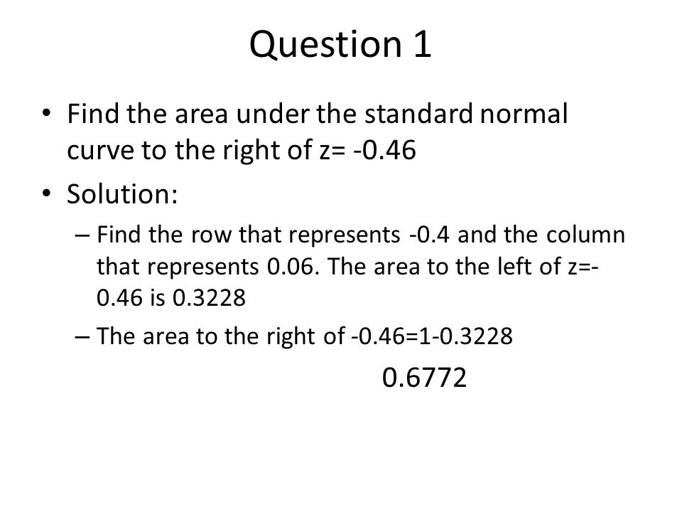 Question 1 Find the area under the standard normal curve to the right of z= -0.46. Solution: