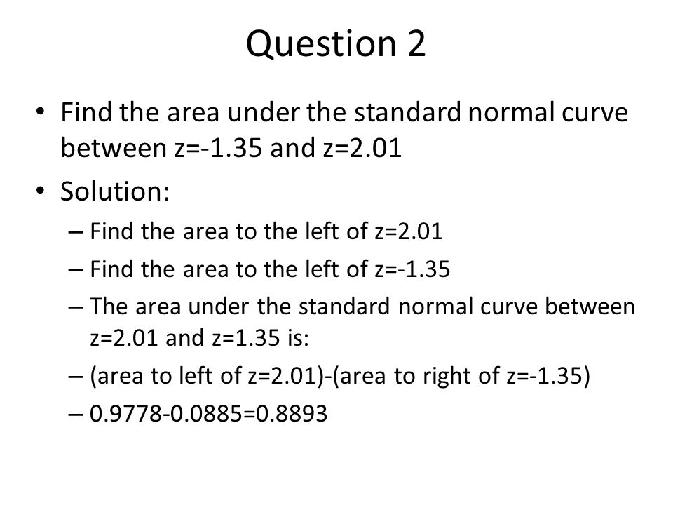 Question 2 Find the area under the standard normal curve between z=-1.35 and z=2.01. Solution: Find the area to the left of z=2.01.