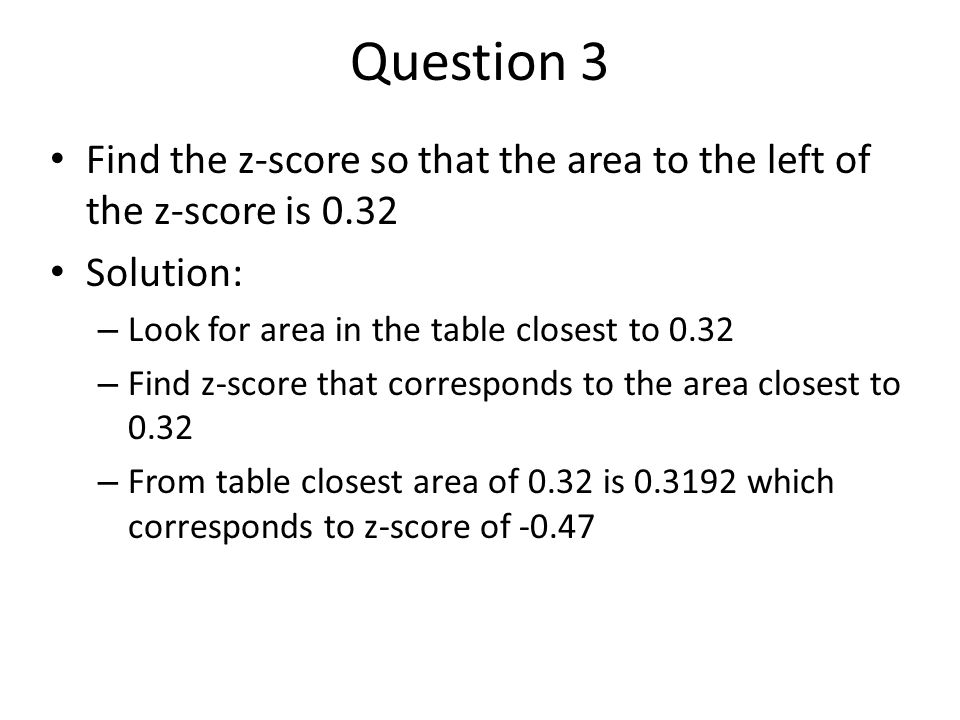 Question 3 Find the z-score so that the area to the left of the z-score is 0.32. Solution: Look for area in the table closest to 0.32.