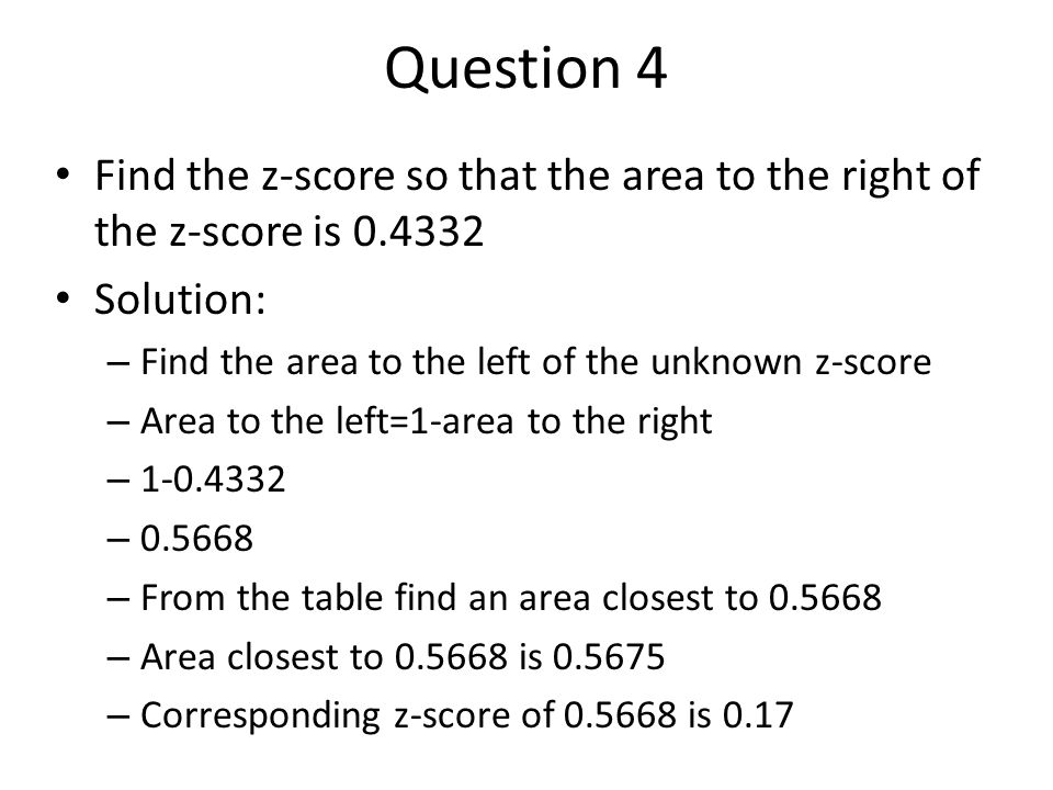 Question 4 Find the z-score so that the area to the right of the z-score is 0.4332. Solution: Find the area to the left of the unknown z-score.
