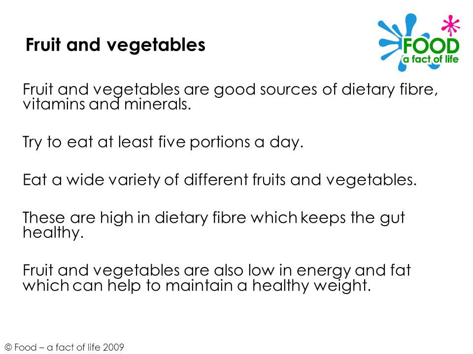 Fruit and vegetables Fruit and vegetables are good sources of dietary fibre, vitamins and minerals.
