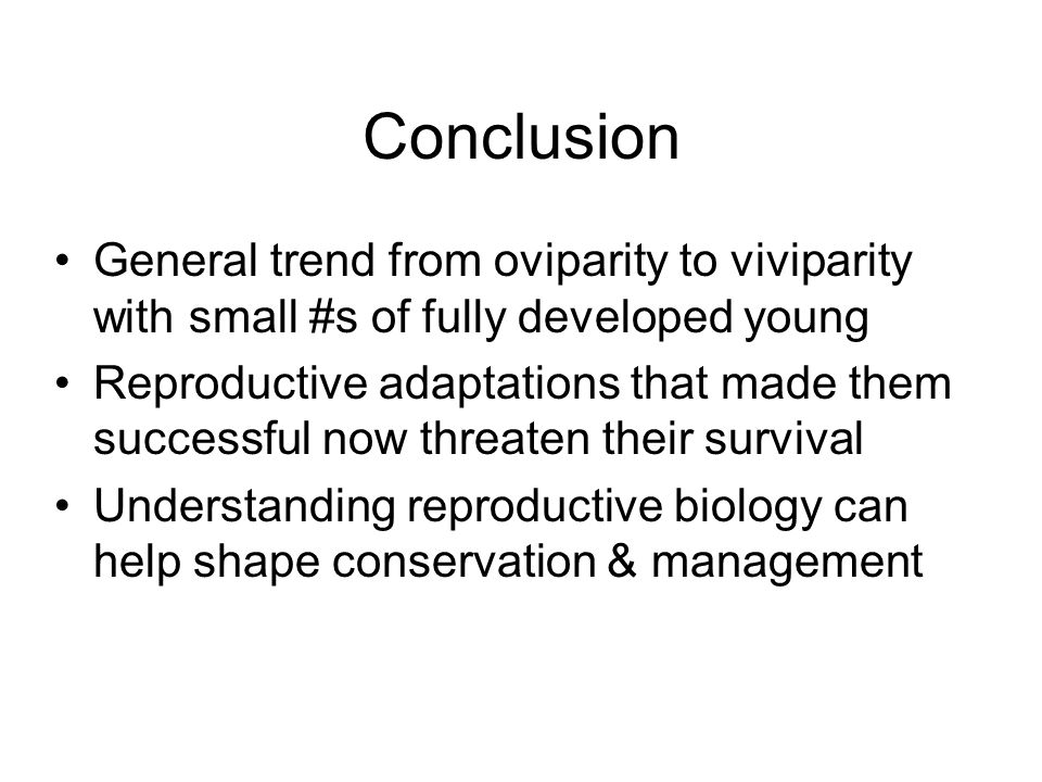 Conclusion General trend from oviparity to viviparity with small #s of fully developed young.