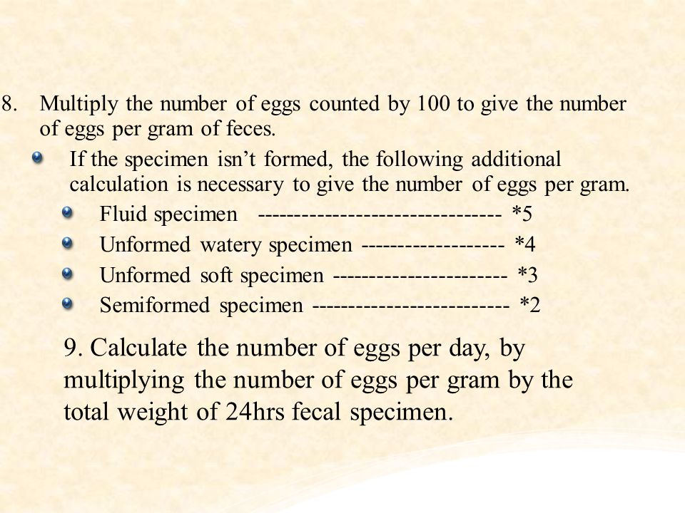 Multiply the number of eggs counted by 100 to give the number of eggs per gram of feces.