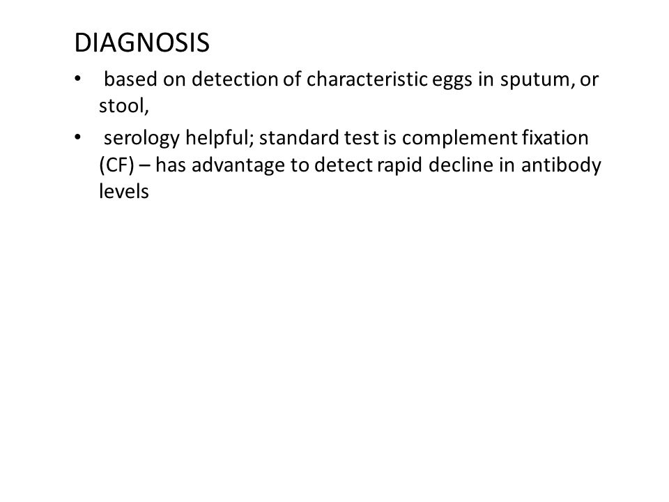DIAGNOSIS based on detection of characteristic eggs in sputum, or stool,