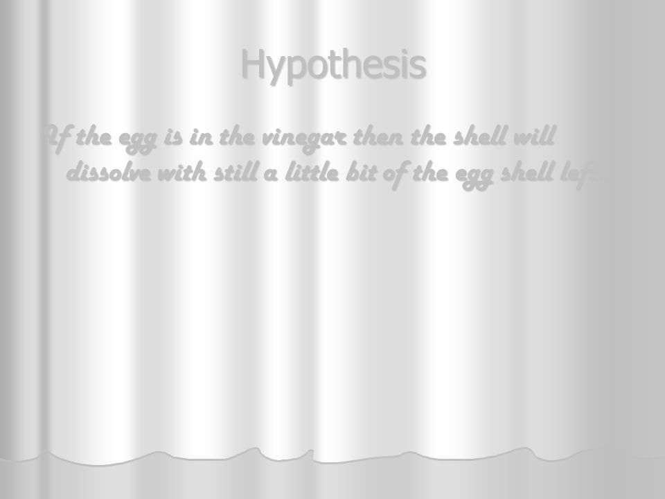 Hypothesis If the egg is in the vinegar then the shell will dissolve with still a little bit of the egg shell left.