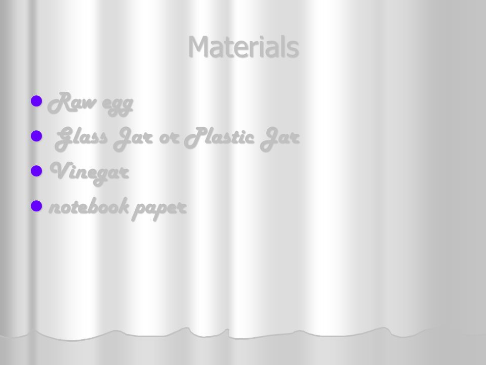 Materials Raw egg Glass Jar or Plastic Jar Vinegar notebook paper