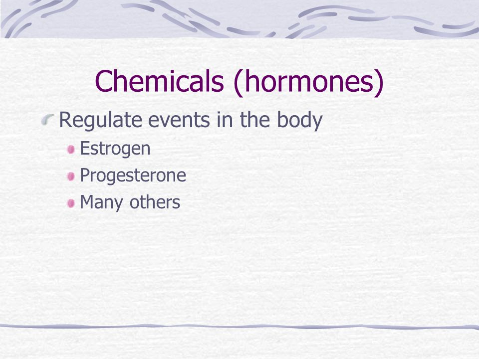 Chemicals (hormones) Regulate events in the body Estrogen Progesterone