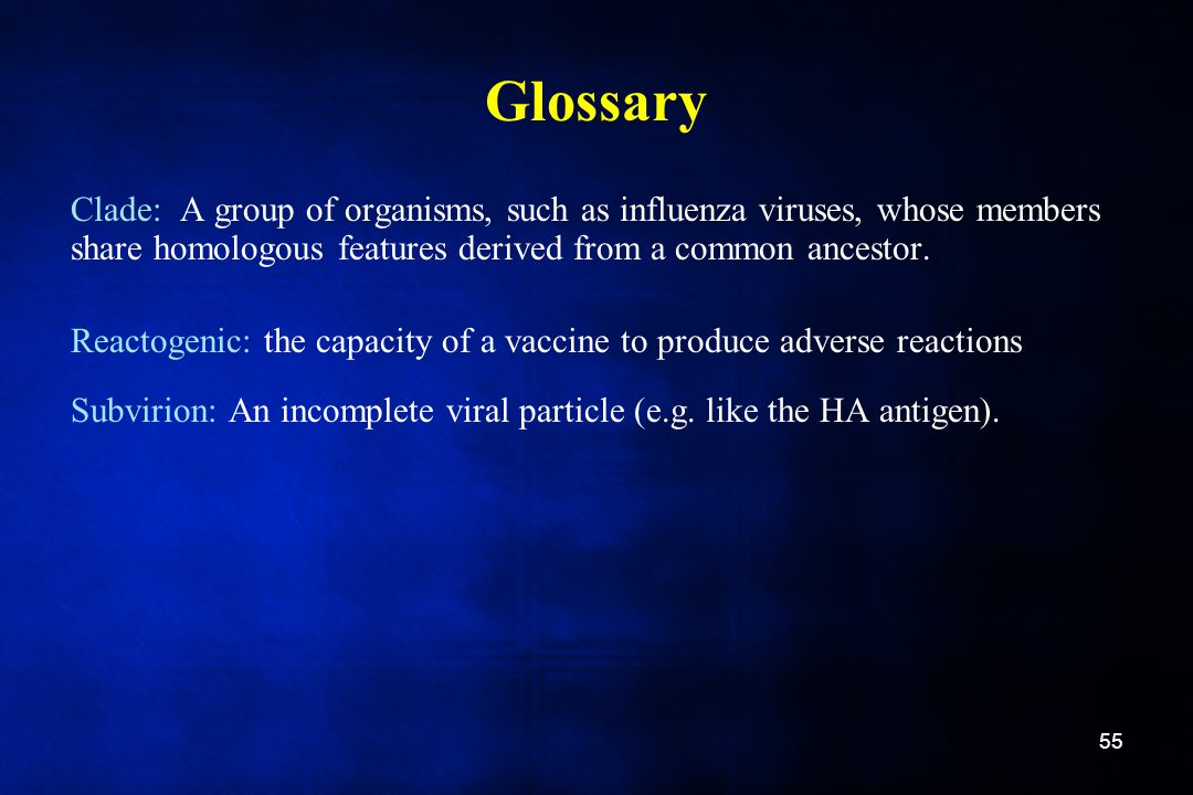 Glossary Clade: A group of organisms, such as influenza viruses, whose members share homologous features derived from a common ancestor.