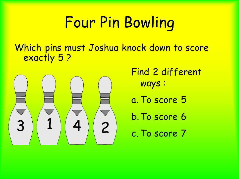 Four Pin Bowling Which pins must Joshua knock down to score exactly 5 Find 2 different ways : To score 5.
