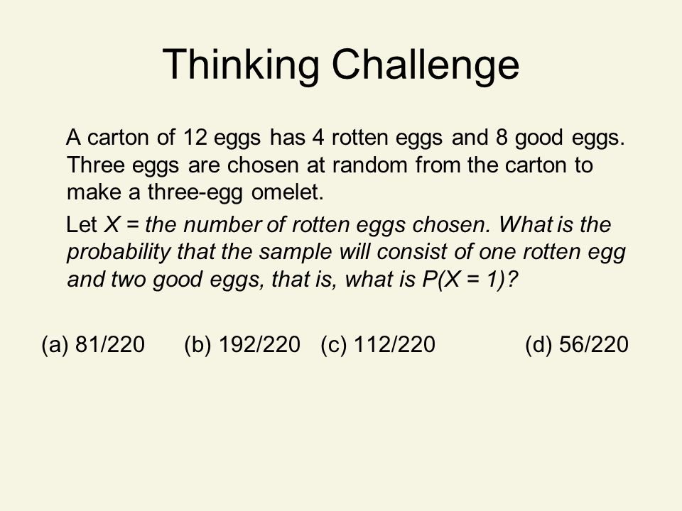 Thinking Challenge A carton of 12 eggs has 4 rotten eggs and 8 good eggs. Three eggs are chosen at random from the carton to make a three-egg omelet.