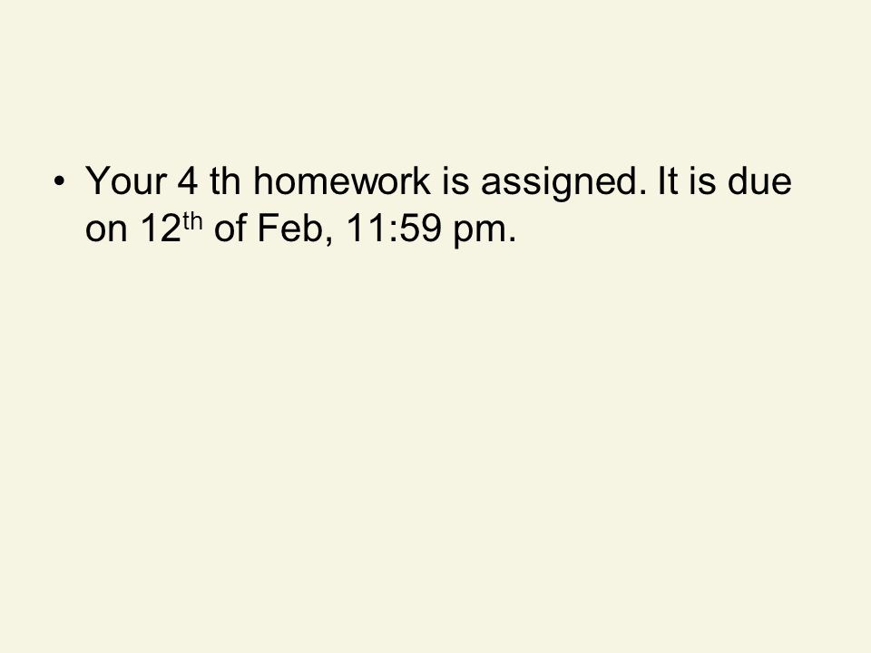 Your 4 th homework is assigned. It is due on 12th of Feb, 11:59 pm.
