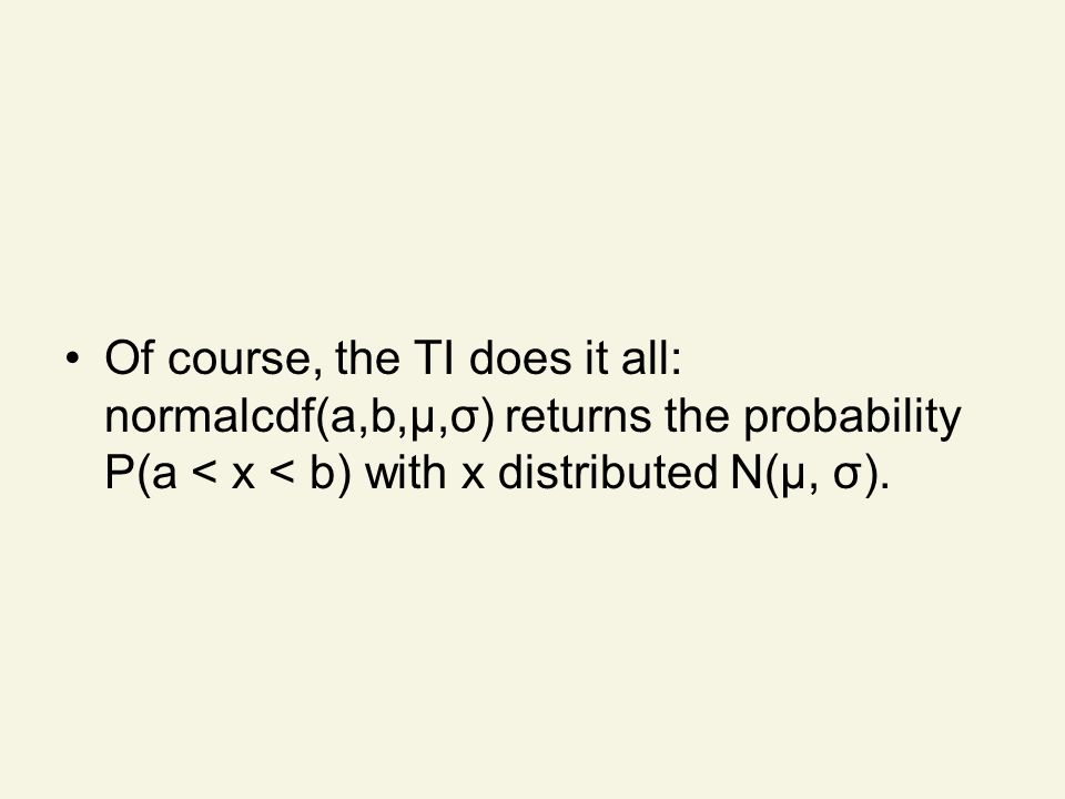 Of course, the TI does it all: normalcdf(a,b,μ,σ) returns the probability P(a < x < b) with x distributed N(μ, σ).