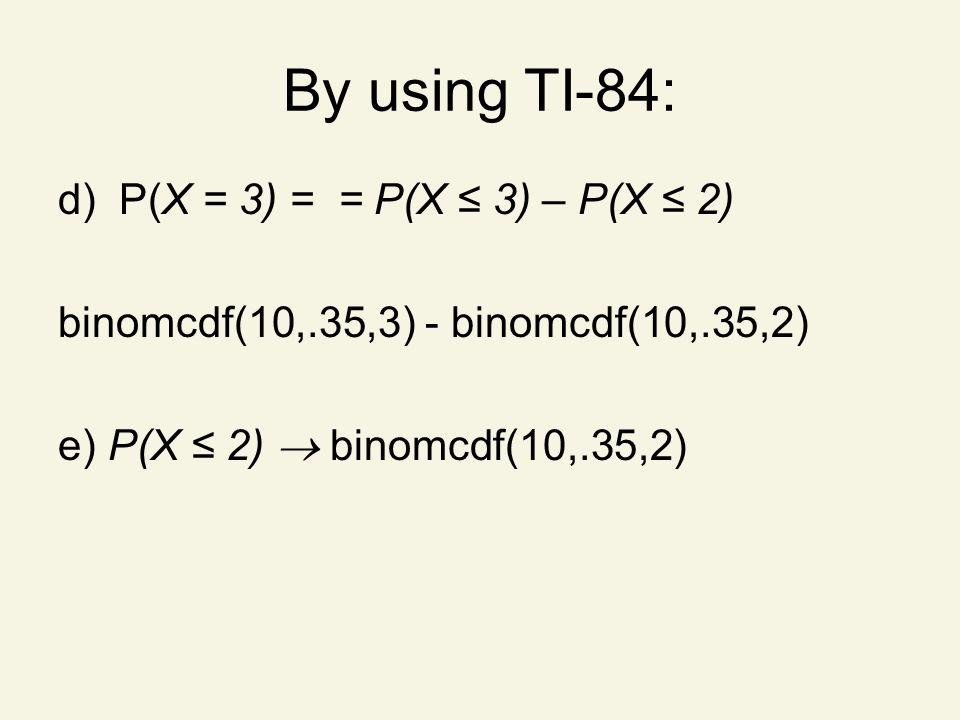 By using TI-84: d) P(X = 3) = = P(X ≤ 3) – P(X ≤ 2) binomcdf(10,.35,3) - binomcdf(10,.35,2) e) P(X ≤ 2)  binomcdf(10,.35,2)