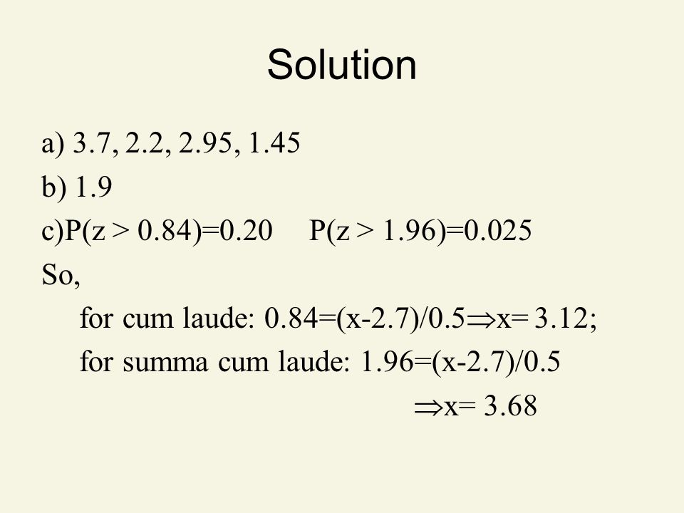Solution a) 3.7, 2.2, 2.95, 1.45. b) 1.9. P(z > 0.84)=0.20 P(z > 1.96)=0.025. So, for cum laude: 0.84=(x-2.7)/0.5x= 3.12;