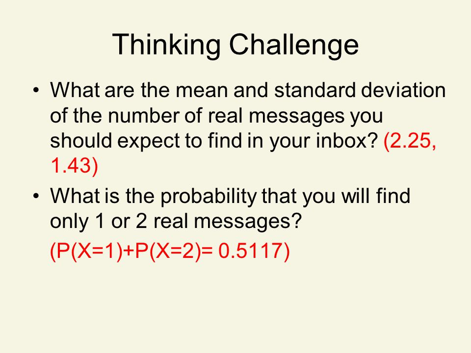 Thinking Challenge What are the mean and standard deviation of the number of real messages you should expect to find in your inbox (2.25, 1.43)
