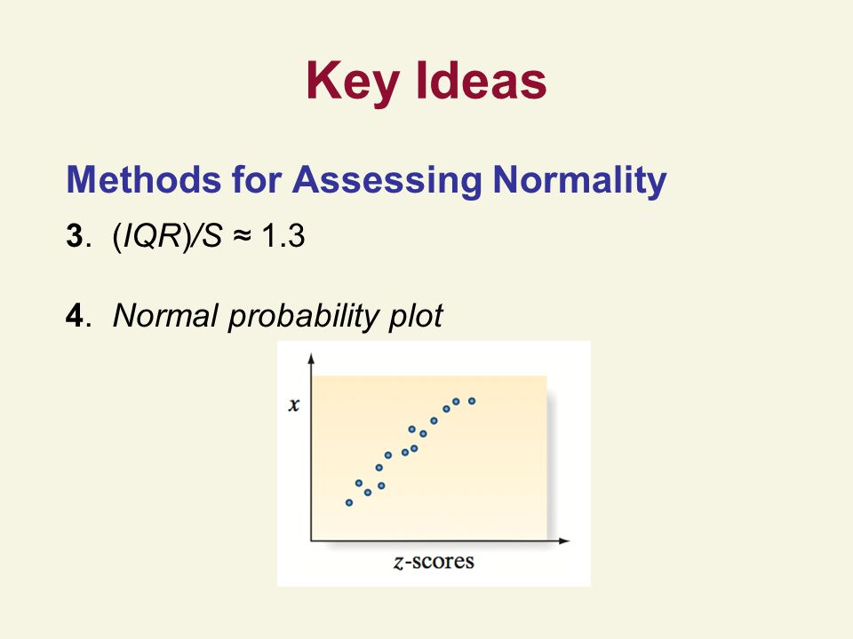 Key Ideas Methods for Assessing Normality 3. (IQR)/S ≈ 1.3
