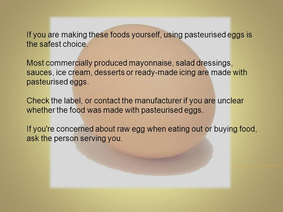 If you are making these foods yourself, using pasteurised eggs is the safest choice.
