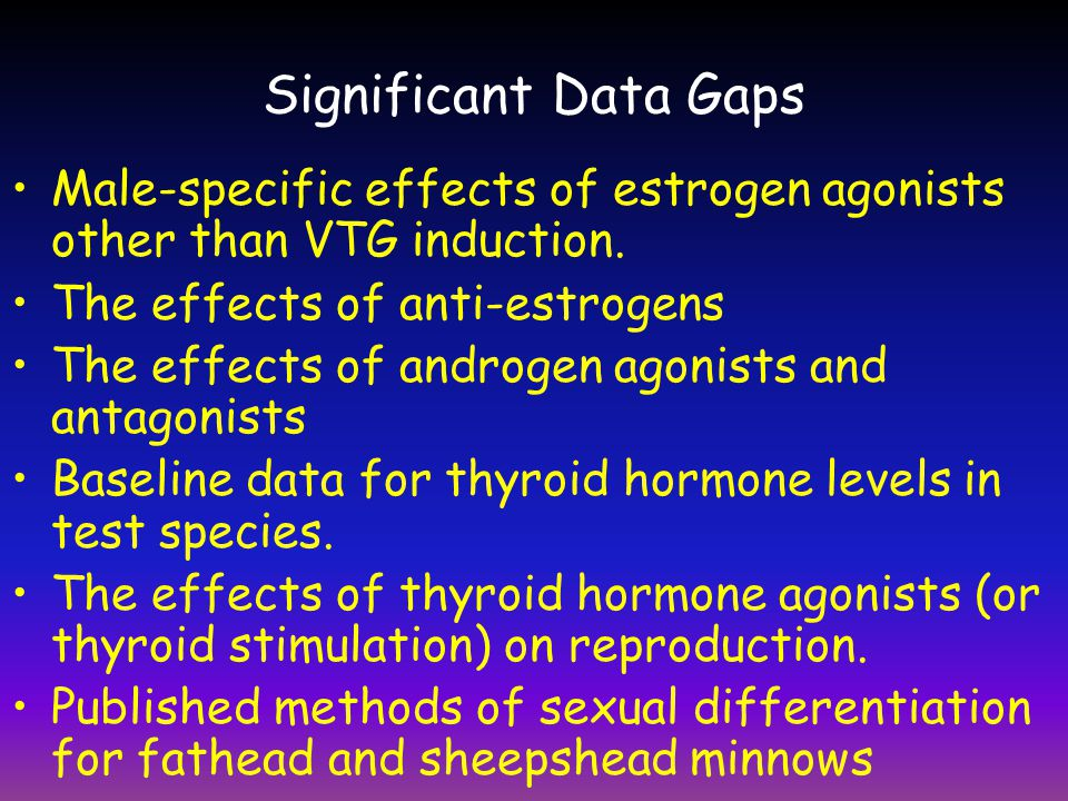 Significant Data Gaps • Male-specific effects of estrogen agonists other than VTG induction. • The effects of anti-estrogens.