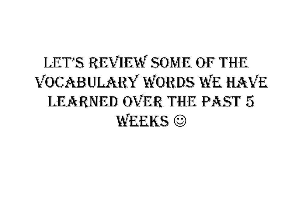 Let's Review some of the Vocabulary words we have learned over the past 5 weeks 