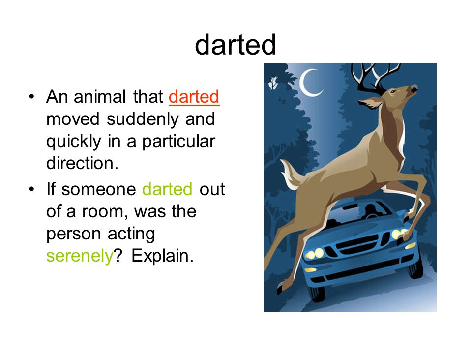 darted An animal that darted moved suddenly and quickly in a particular direction.
