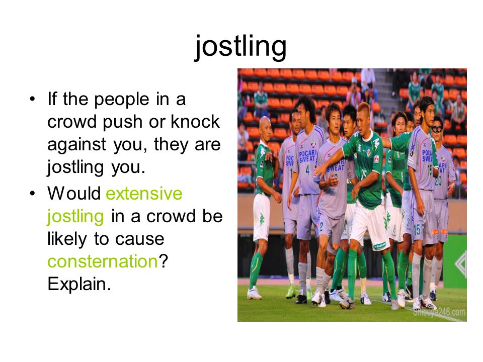 jostling If the people in a crowd push or knock against you, they are jostling you.