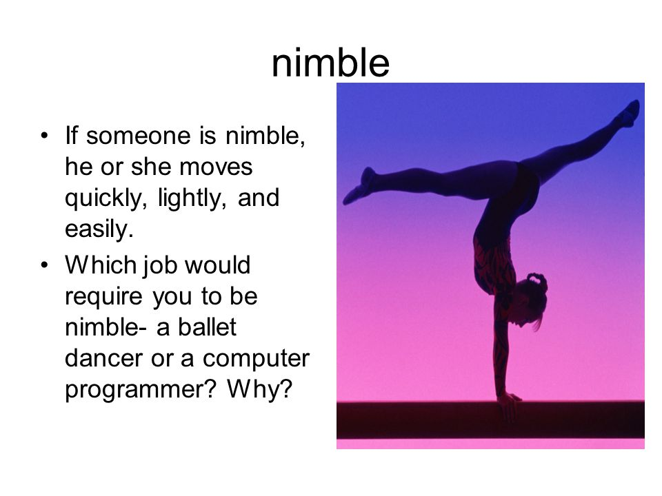nimble If someone is nimble, he or she moves quickly, lightly, and easily.