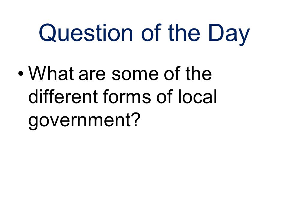 Question of the Day What are some of the different forms of local government 2