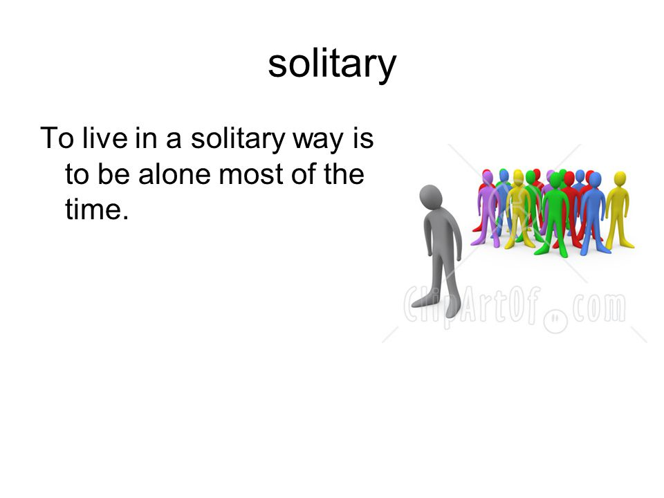 solitary To live in a solitary way is to be alone most of the time. 21