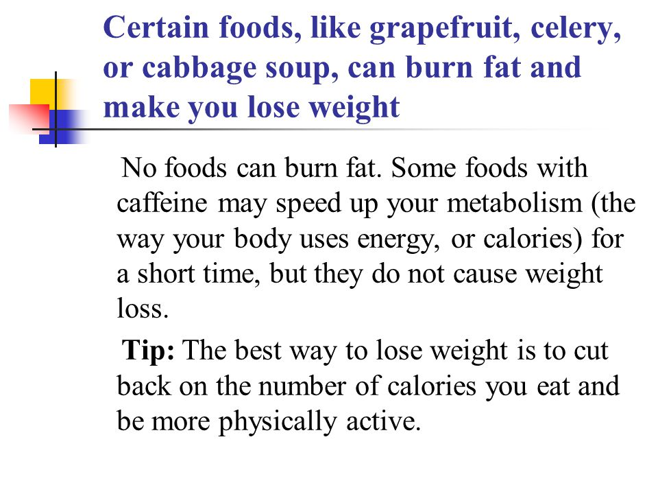 Certain foods, like grapefruit, celery, or cabbage soup, can burn fat and make you lose weight