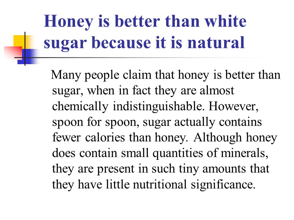 Honey is better than white sugar because it is natural