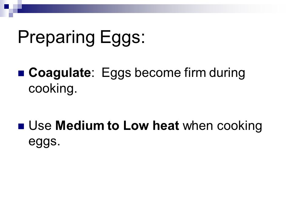 Preparing Eggs: Coagulate: Eggs become firm during cooking.