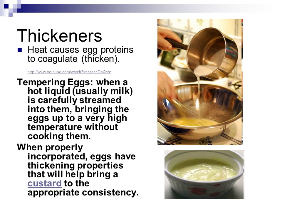 Thickeners Heat causes egg proteins to coagulate (thicken). http://www.youtube.com/watch v=ezencQbQrvc.
