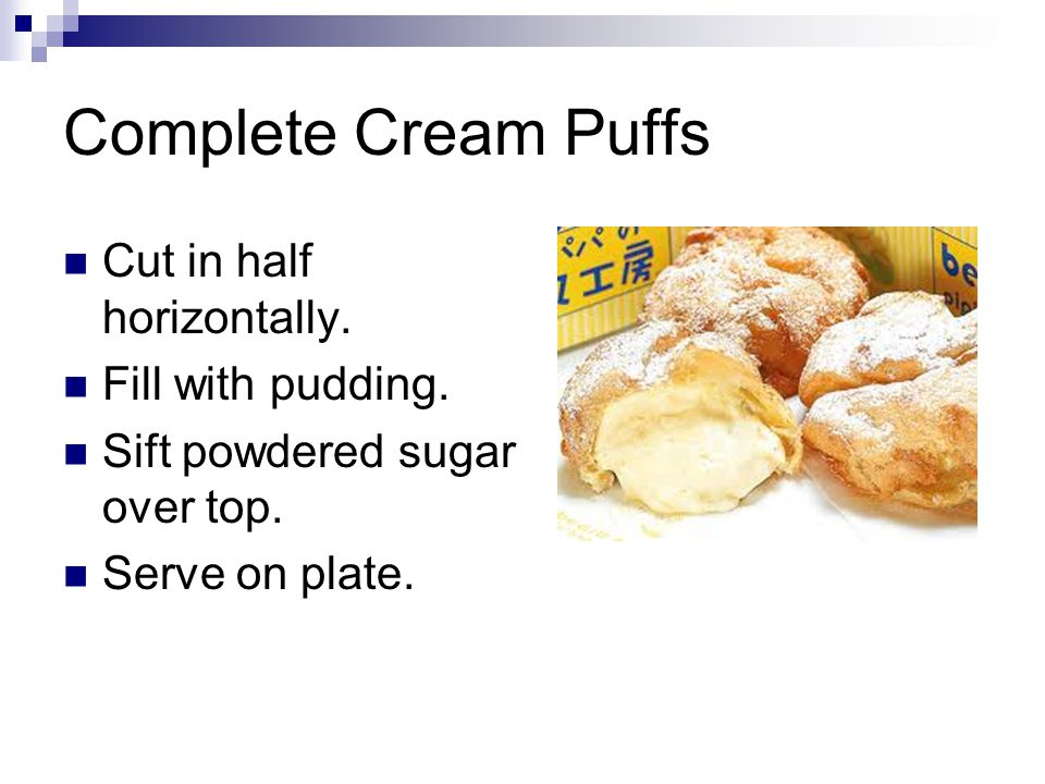 Complete Cream Puffs Cut in half horizontally. Fill with pudding.