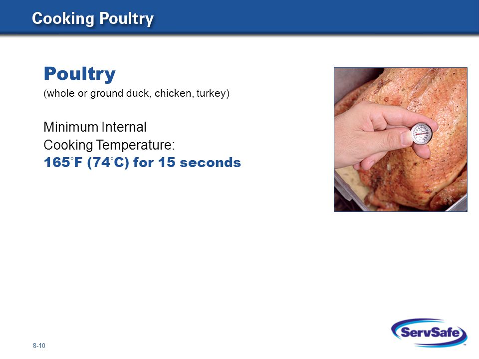 Poultry (whole or ground duck, chicken, turkey) Minimum Internal Cooking Temperature: 165°F (74°C) for 15 seconds.