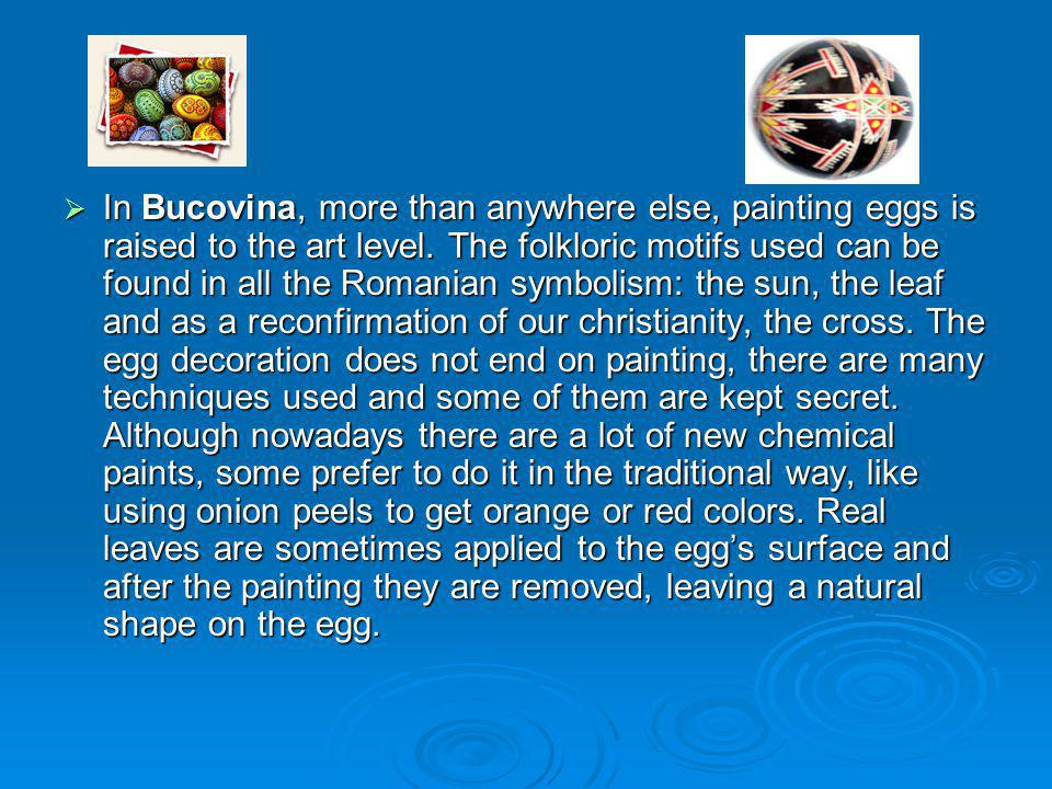 In Bucovina, more than anywhere else, painting eggs is raised to the art level.