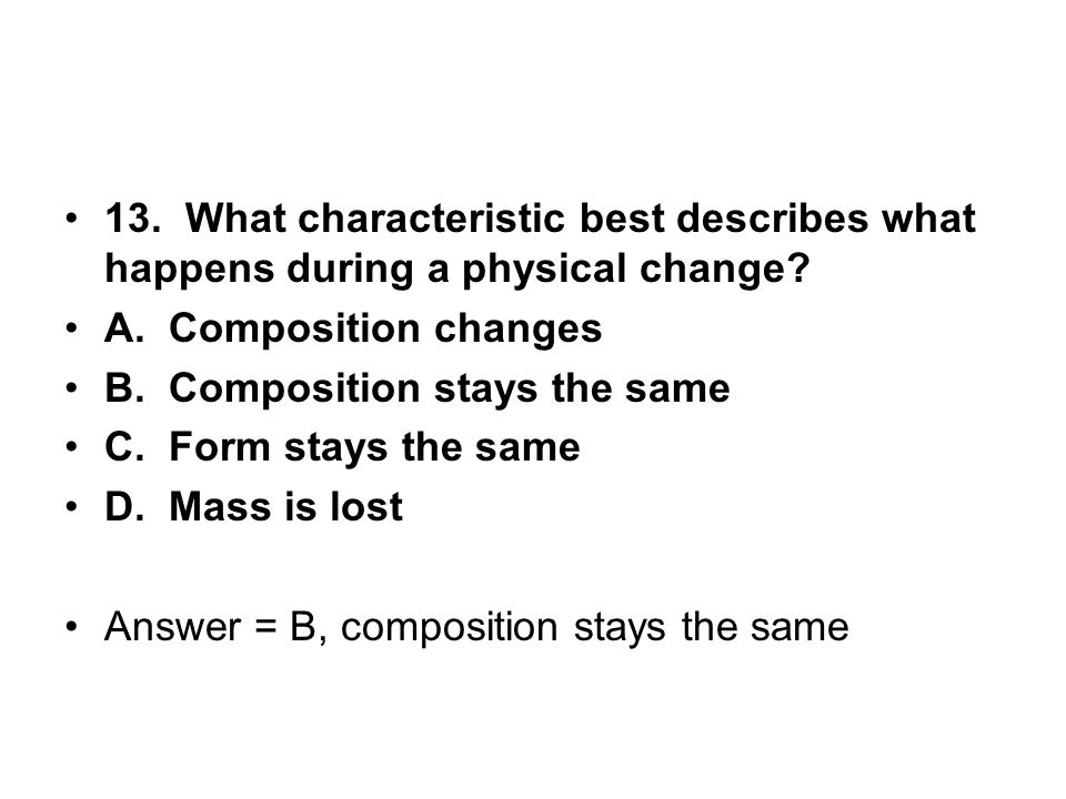 13. What characteristic best describes what happens during a physical change