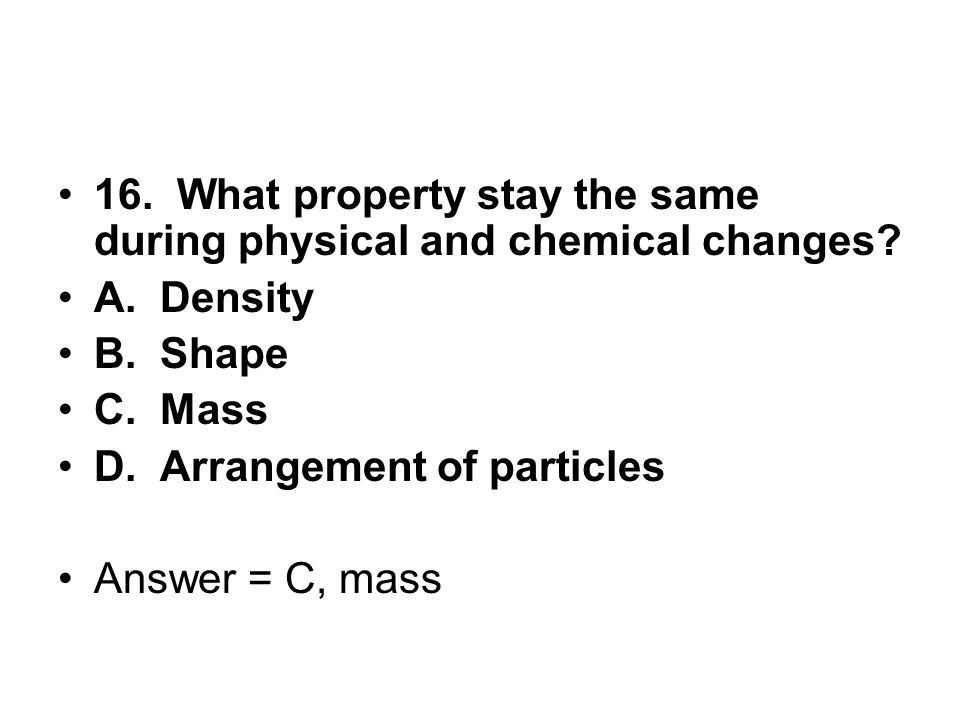 16. What property stay the same during physical and chemical changes