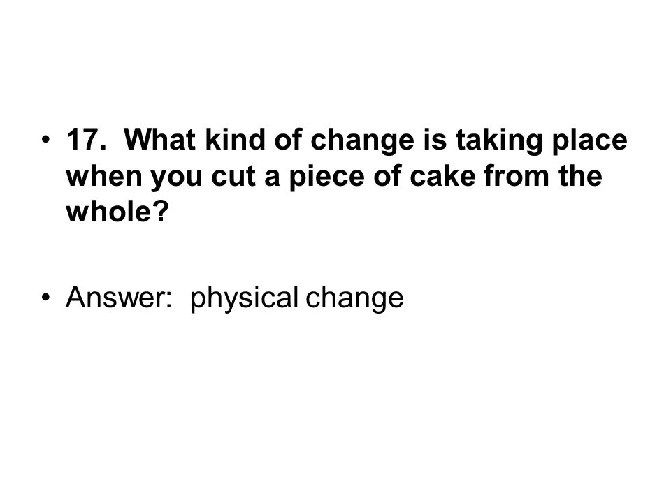 17. What kind of change is taking place when you cut a piece of cake from the whole