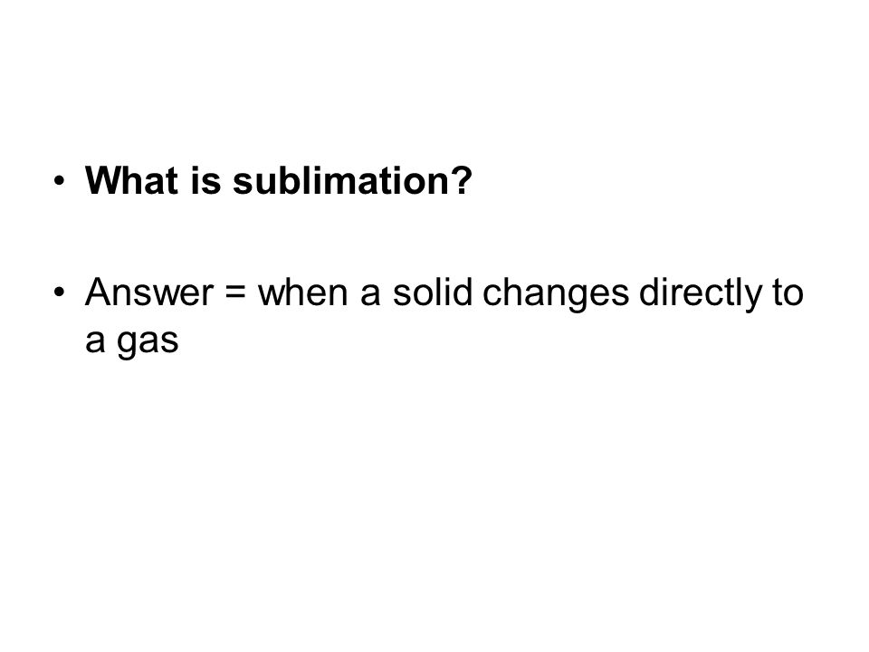 What is sublimation Answer = when a solid changes directly to a gas